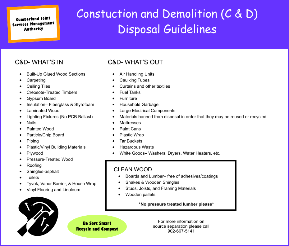 Constuction and Demolition (C & D) Disposal Guidelines C&D- WHAT'S IN  •	Built-Up Glued Wood Sections •	Carpeting •	Ceiling Tiles •	Creosote-Treated Timbers •	Gypsum Board •	Insulation– Fiberglass & Styrofoam •	Laminated Wood •	Lighting Fixtures (No PCB Ballast) •	Nails •	Painted Wood •	Particle/Chip Board •	Piping •	Plastic/Vinyl Building Materials •	Plywood •	Pressure-Treated Wood •	Roofing •	Shingles-asphalt •	Toilets •	Tyvek, Vapor Barrier, & House Wrap •	Vinyl Flooring and Linoleum C&D- WHAT'S OUT  •	Air Handling Units •	Caulking Tubes •	Curtains and other textiles •	Fuel Tanks •	Furniture •	Household Garbage •	Large Electrical Components •	Materials banned from disposal in order that they may be reused or recycled. •	Mattresses •	Paint Cans •	Plastic Wrap •	Tar Buckets •	Hazardous Waste •	White Goods– Washers, Dryers, Water Heaters, etc. CLEAN WOOD •	Boards and Lumber– free of adhesives/coatings •	Shakes & Wooden Shingles •	Studs, Joists, and Framing Materials •	Wooden pallets  *No pressure treated lumber please* For more information on source separation please call 902-667-5141